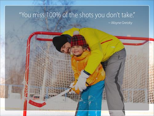 You miss 100% of the shots you don't take. -Wayne Gretzky
